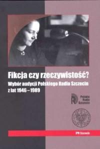 Fikcja czy rzeczywistość? Wybór audycji Polskiego Radia Szczecin z lat 1946-1989 - okładka książki