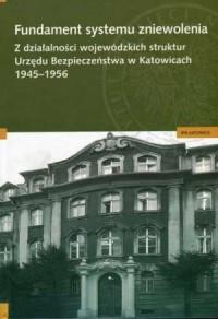 Fundament systemu zniewolenia. Z działalności wojewódzkich struktur. Urzędu Bezpieczeństwa w Katowicach 1945-1956 - okładka książki