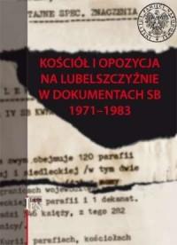 Kościół i opozycja na Lubelszczyźnie w dokumentach SB 1971-1983 - okładka książki