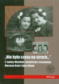Nie było czasu na strach. Z Janiną Wasiłojć-Smoleńską rozmawiają Marzena Kruk i Edyta Wnuk - okładka książki