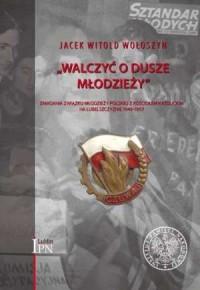 Walczyć o dusze młodzieży. Zmagania Związku Młodzieży Polskiej z Kościołem katolickim na Lubelszczyźnie 1948-1957 - okładka książki