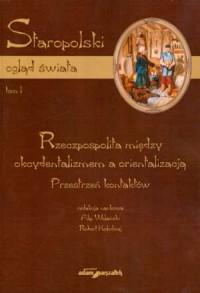 Staropolski ogląd świata. Tom 1. Rzeczpospolita między oksydentalizmem a orientalizacją. Przestrzeń kontaktów - okładka książki