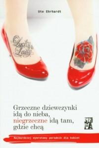 Grzeczne dziewczynki idą do nieba, niegrzeczne idą tam, gdzie chcą - okładka książki