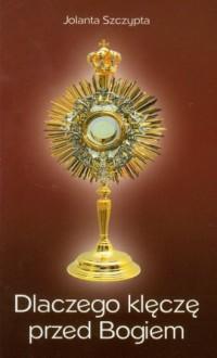 Dlaczego klęczę przed Bogiem - Jolanta Szczypta - okładka książki