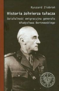Historia żołnierza tułacza. Działalność emigracyjna generała Władysława Bortnowskiego - okładka książki