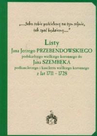 Listy Jana Jerzego Przebendowskiego podskarbiego wielkiego koronnego do Jana Szembeka podknclerzego i kanclerza wielkiego koronnego z lat 1711-1728 - okładka książki