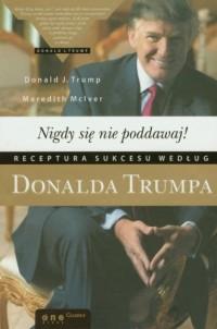 Nigdy się nie poddawaj! Receptura sukcesu według Donalda Trumpa - okładka książki