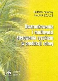 Uwarunkowania i możliwości sterowania ryzykiem w produkcji rolnej - okładka książki