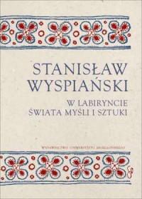 Stanisław Wyspiański. W labiryncie świata, myśli i sztuki - okładka książki