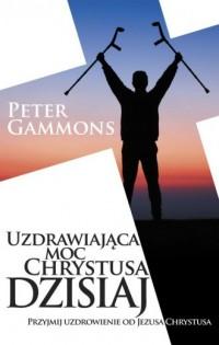 Uzdrawiająca moc Chrystusa dzisiaj - okładka książki