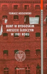 Bunt w bydgoskim Areszcie Śledczym w 1981 roku. Przejaw choroby więziennictwa w schyłkowym okresie PRL - okładka książki