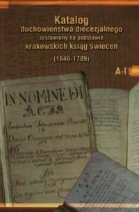 Katalog duchowieństwa diecezjalnego zestawiony na podstawie krakowskich ksiąg świeceń (1646-1789). Tom 1. A-I - okładka książki