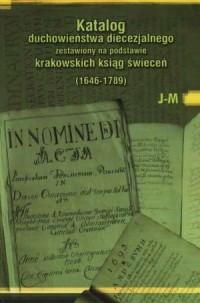 Katalog duchowieństwa diecezjalnego zestawiony na podstawie krakowskich ksiąg świeceń (1646-1789). Tom 2. J-M - okładka książki