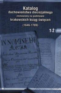 Katalog duchowieństwa diecezjalnego zestawiony na podstawie krakowskich ksiąg świeceń (1646-1789). Tom 4. T-Ż - okładka książki