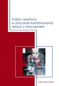 Public relations w procesie kształtowania relacji z otoczeniem - okładka książki