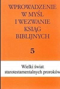 Wprowadzenie w myśl i wezwanie ksiąg biblijnych. Tom 5. Wielki świat starotestamentalnych proroków cz. 2 - okładka książki