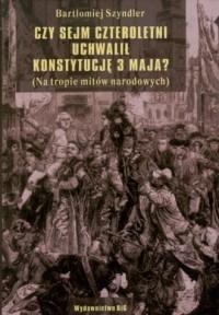 Czy Sejm Czteroletni uchwalił Konstytucję 3 Maja? (na tropie mitów narodowych) - okładka książki