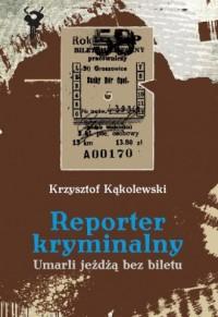 Reporter kryminalny. Umarli jeżdżą bez biletów - okładka książki