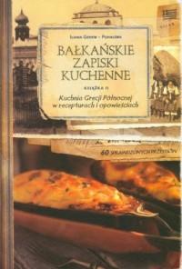 Bałkańskie Zapiski Kuchenne. Książka 2. Kuchnia Grecji Północnej w recepturach i opowieściach - okładka książki