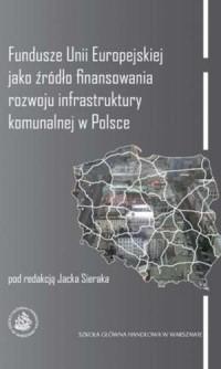 Fundusze Unii Europejskiej jako źródło finansowania rozwoju infrastruktury komunalnej w Polsce - okładka książki