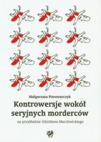 Kontrowesje wokół seryjnych morderców na przykładzie Zdzisława Marchwickiego - okładka książki