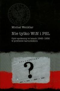 Nie tylko WiN i PSL. Opór społeczny w latach 1945-1956 w powiecie tarnowskim - okładka książki