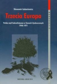 Trzecia Europa. Polska myśl federalistyczna w Stanach Zjednoczonych 1940-1971 - okładka książki