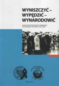 Wyniszczyć, wypędzić, wynarodowić. Szkice do dziejów okupacji niemieckiej na Kaszubach i Kociewiu (1939 - 1945) - okładka książki