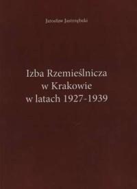 Izba Rzemieślnicza w Krakowie w latach 1927-1939 - okładka książki