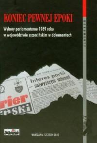 Koniec pewnej epoki. Wybory parlamentarne w 1989 roku w województwie szczecińskim w dokumentach - okładka książki