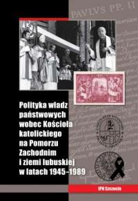 Polityka władz państwowych wobec Kościoła katolickiego na Pomorzu Zachodnim i ziemi lubuskiej w latach 1945-1989 - okładka książki