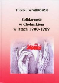 Solidarność w Chełmskiem w latach 1980-1989 - okładka książki