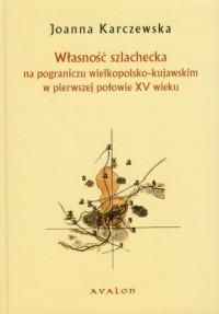 Własność szlachecka na pograniczu wielkopolsko-kujawskim w pierwszej połowie XV wieku - okładka książki