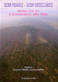 Sacrum pogańskie. Sacrum chrześcijańskie. Kontynuacja miejsc kultu we wczesnośredniowiecznej Europie Środkowej - okładka książki