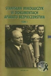 Stanisław Mikołajczyk w dokumentach Aparatu Bezpieczeństwa. Tom 1 - okładka książki