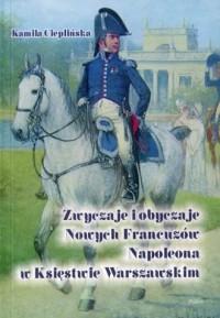 Zwyczaje i obyczaje Nowych Francuzów Napoleona w Księstwie Warszawskim - okładka książki