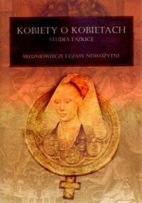Kobiety o kobietach. Studia i szkice. Średniowiecze i czasy nowożytne - okładka książki