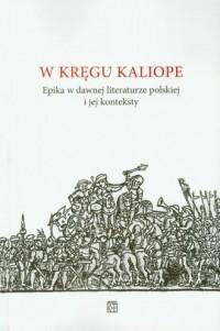 W kręgu Kaliope. Epika w dawnej literaturze polskiej i jej konteksty - okładka książki