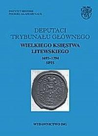 Deputaci Trybunału Głównego Wielkiego Księstwa Litewskiego. 1697-1794. Spis. Tom 2 - okładka książki