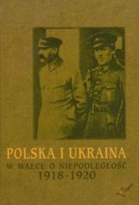 Polska i Ukraina w walce o niepodległość 1918-1920 - okładka książki
