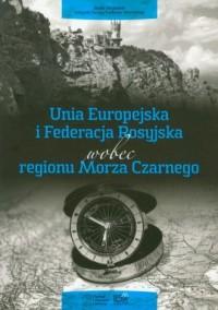 Unia Europejska i Federacja Rosyjska wobec regionu Morza Czarnego - okładka książki