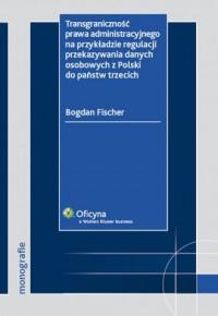 Transgraniczność prawa administracyjnego na przykładzie regulacji przekazywania danych osobowych z Polski do państw trzecich - okładka książki
