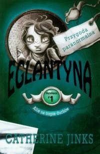 Allie na tropie duchów. Przypadek 1. Eglantyna. Seria: Przygoda paranormalna - okładka książki