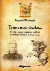 Tymczasem ciężko... Studia i szkice z dziejów polskiej kultury politycznej w XIX wieku - okładka książki