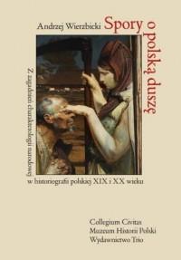 Spory o polską duszę. Z zagadnień charakterologii narodowej w historiografii polskiej XIX i XX wieku - okładka książki