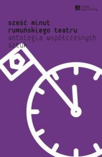 Sześć minut rumuńskiego teatru. Antologia współczesnych sztuk. Seria: Dramat współczesny - okładka książki