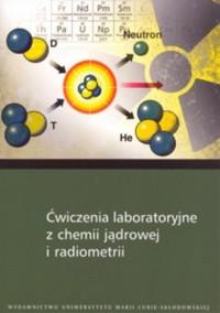 Ćwiczenia laboratoryjne z chemii jądrowej i radiometrii - okładka książki