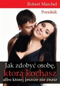Jak zdobyć osobę, którą kochasz, albo której jeszcze nie znasz - okładka książki