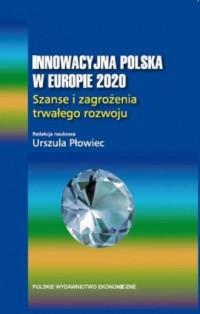 Innowacyjna Polska w Europie 2020. Szanse i zagrożenia trwałego rozwoju - okładka książki