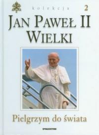 Jan Paweł II Wielki. Tom 2. Wielki Pielgrzym do świata - okładka książki